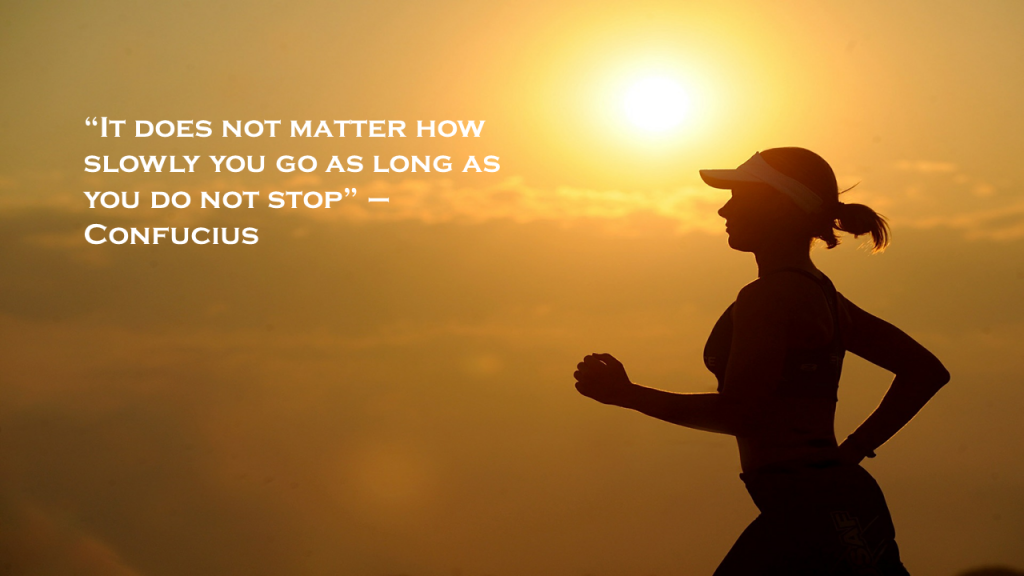 """It does not matter how slowly you go as long as you do not stop"""